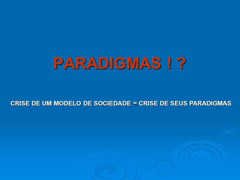 CRISE DE UM MODELO DE SOCIEDADE = CRISE DE SEUS PARADIGMAS