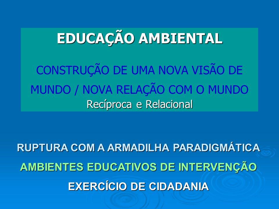 EDUCAÇÃO AMBIENTAL CONSTRUÇÃO DE UMA NOVA VISÃO DE MUNDO / NOVA RELAÇÃO COM O MUNDO Recíproca e Relacional