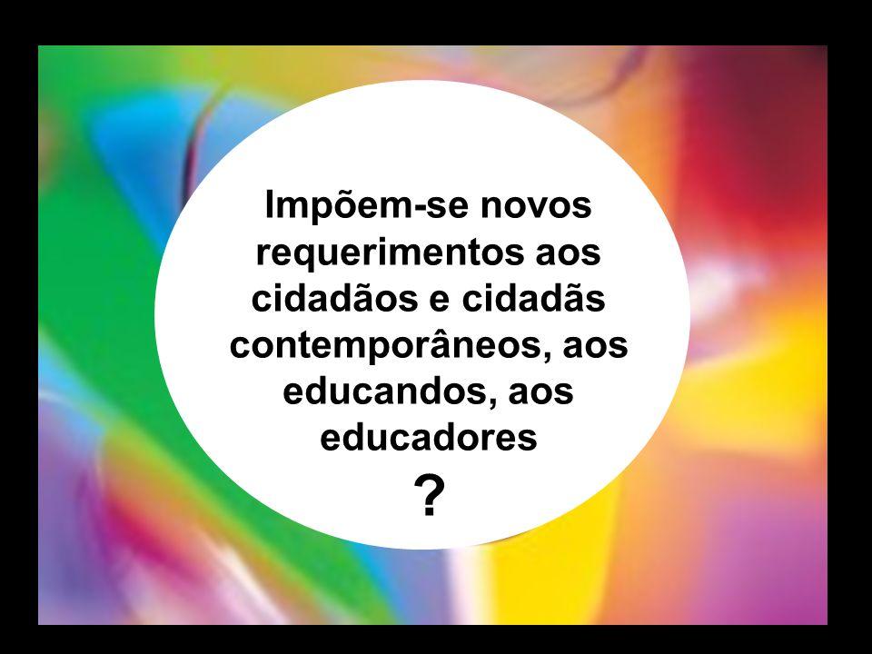 Impõem-se novos requerimentos aos cidadãos e cidadãs contemporâneos, aos educandos, aos educadores