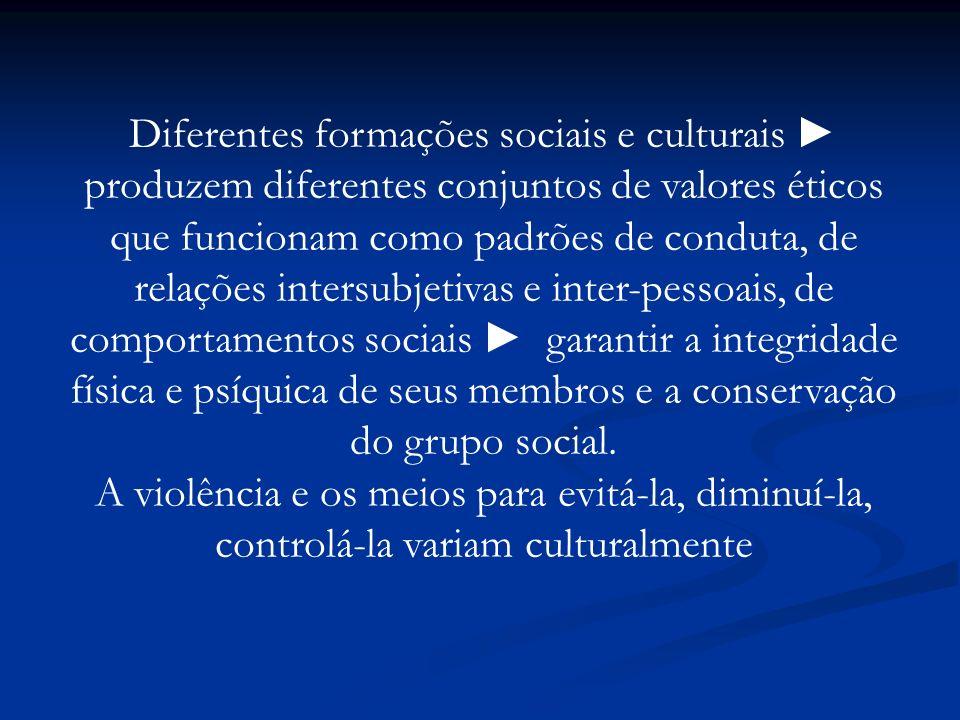 Diferentes formações sociais e culturais ► produzem diferentes conjuntos de valores éticos que funcionam como padrões de conduta, de relações intersubjetivas e inter-pessoais, de comportamentos sociais ► garantir a integridade física e psíquica de seus membros e a conservação do grupo social.