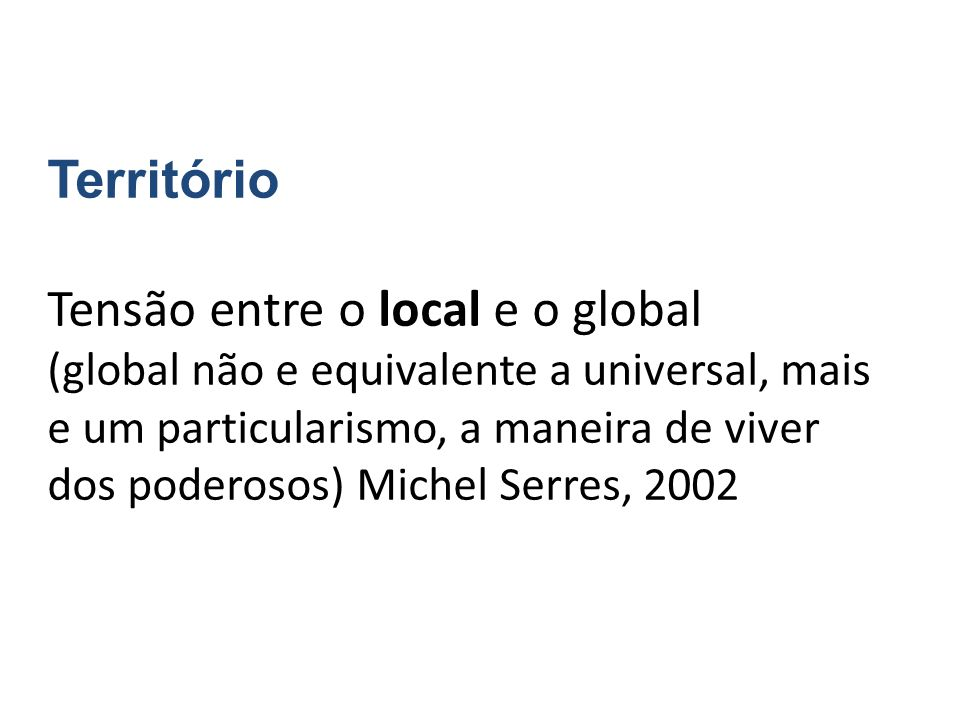 Território Tensão entre o local e o global (global não e equivalente a universal, mais e um particularismo, a maneira de viver dos poderosos) Michel Serres, 2002