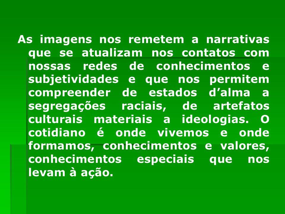 As imagens nos remetem a narrativas que se atualizam nos contatos com nossas redes de conhecimentos e subjetividades e que nos permitem compreender de estados d'alma a segregações raciais, de artefatos culturais materiais a ideologias.