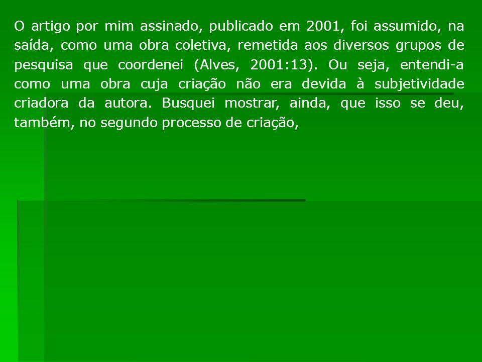 O artigo por mim assinado, publicado em 2001, foi assumido, na saída, como uma obra coletiva, remetida aos diversos grupos de pesquisa que coordenei (Alves, 2001:13).