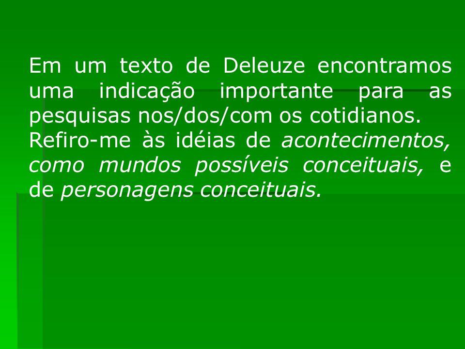 Em um texto de Deleuze encontramos uma indicação importante para as pesquisas nos/dos/com os cotidianos.