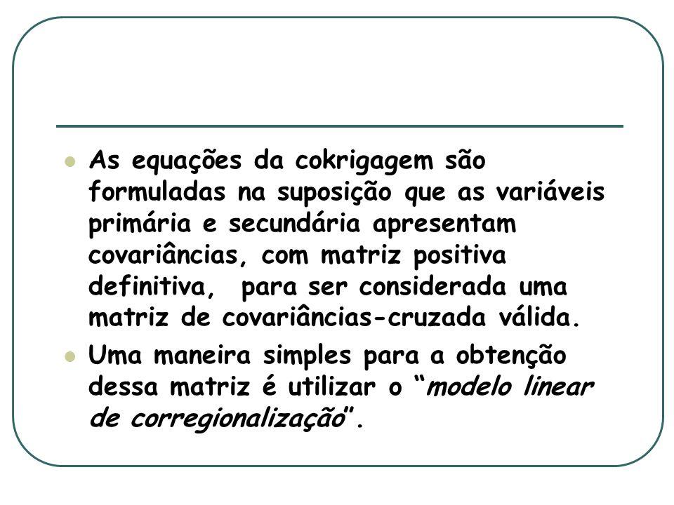 As equações da cokrigagem são formuladas na suposição que as variáveis primária e secundária apresentam covariâncias, com matriz positiva definitiva, para ser considerada uma matriz de covariâncias-cruzada válida.