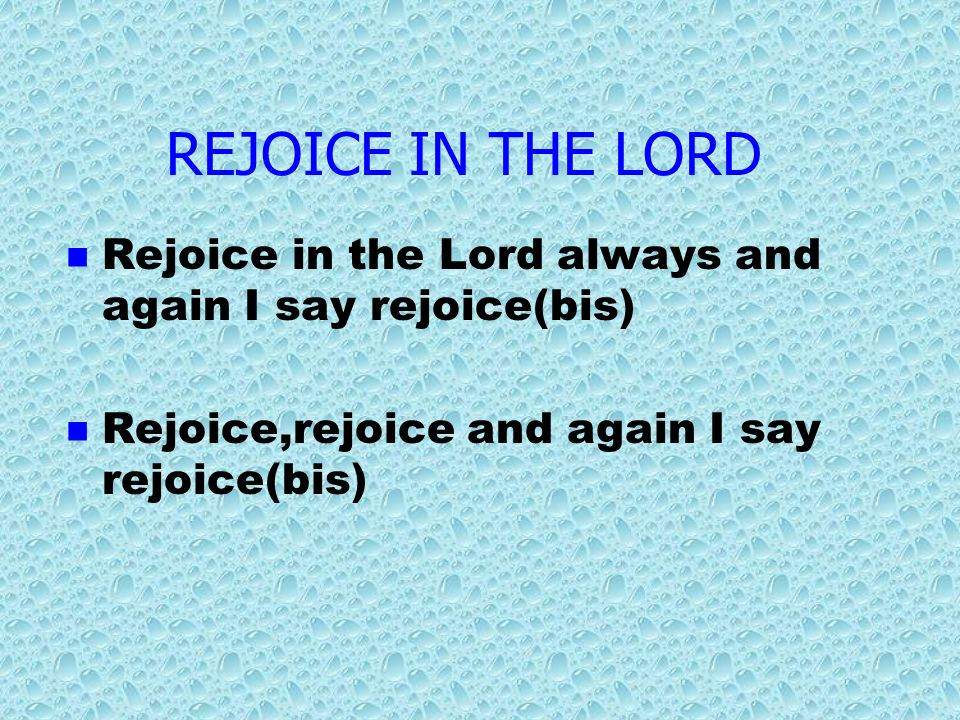 REJOICE IN THE LORDRejoice in the Lord always and again I say rejoice(bis) Rejoice,rejoice and again I say rejoice(bis)