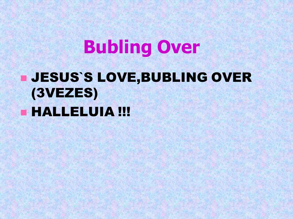 Bubling Over JESUS`S LOVE,BUBLING OVER (3VEZES) HALLELUIA !!!