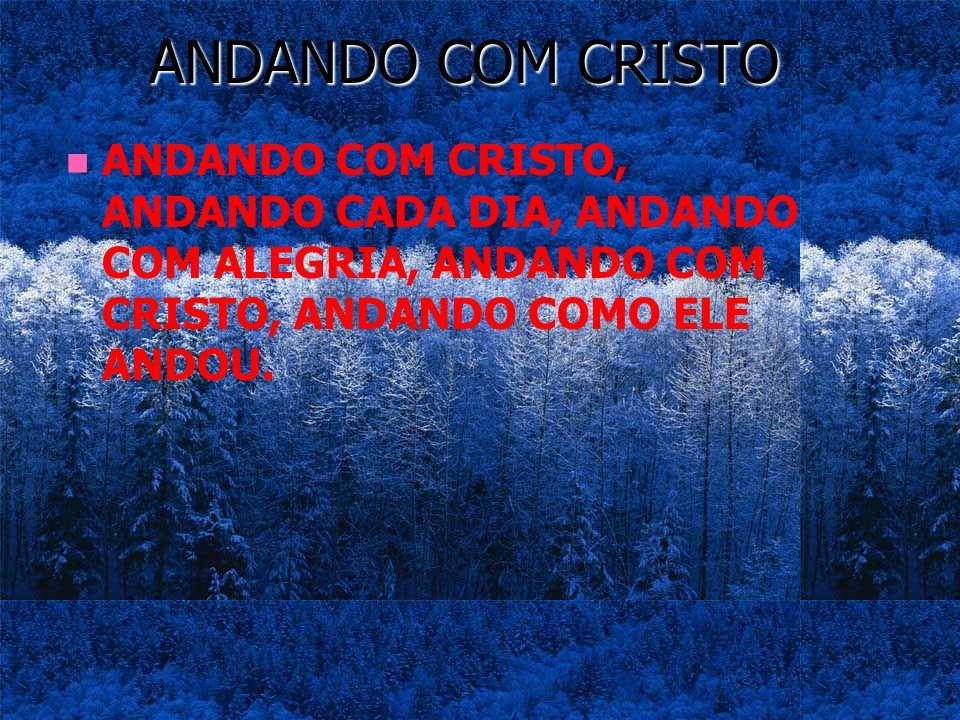 ANDANDO COM CRISTO ANDANDO COM CRISTO, ANDANDO CADA DIA, ANDANDO COM ALEGRIA, ANDANDO COM CRISTO, ANDANDO COMO ELE ANDOU.