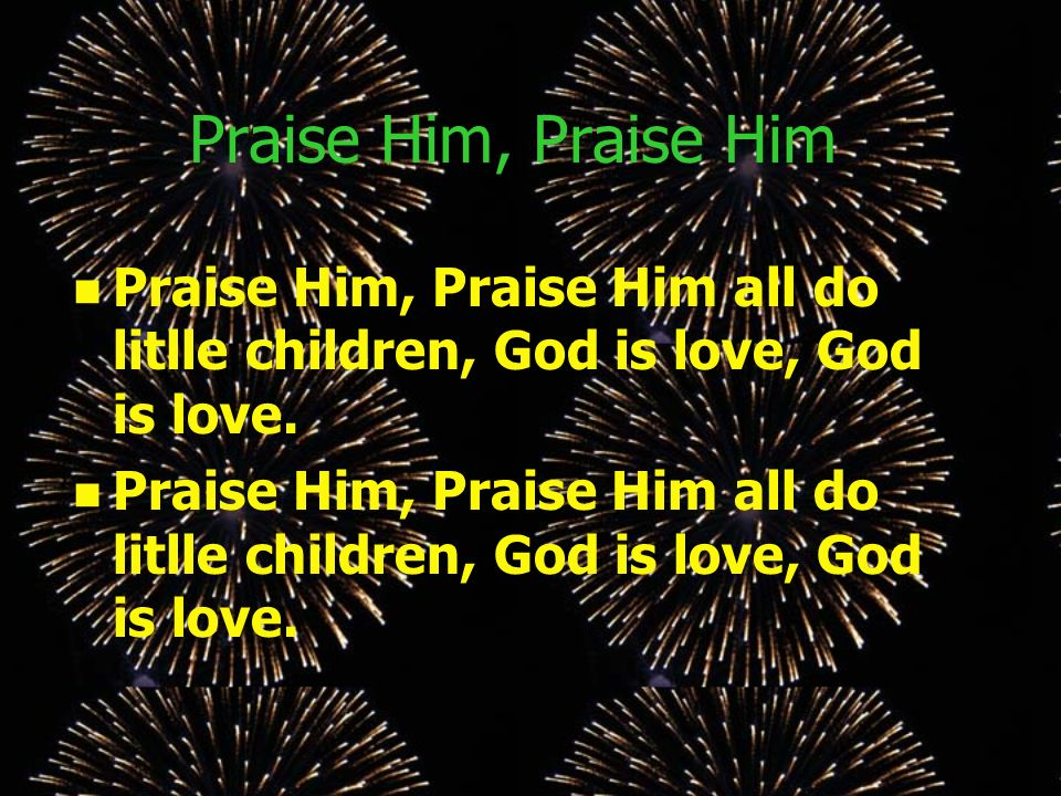 Praise Him, Praise Him Praise Him, Praise Him all do litlle children, God is love, God is love.