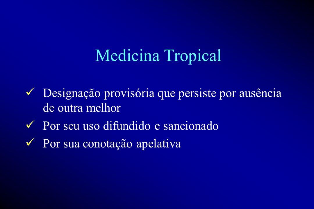 Medicina Tropical Designação provisória que persiste por ausência de outra melhor. Por seu uso difundido e sancionado.