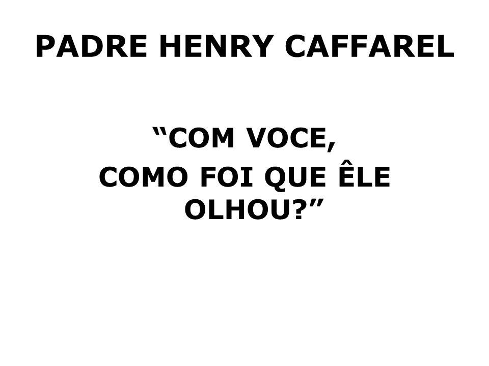 PADRE HENRY CAFFAREL COM VOCE, COMO FOI QUE ÊLE OLHOU