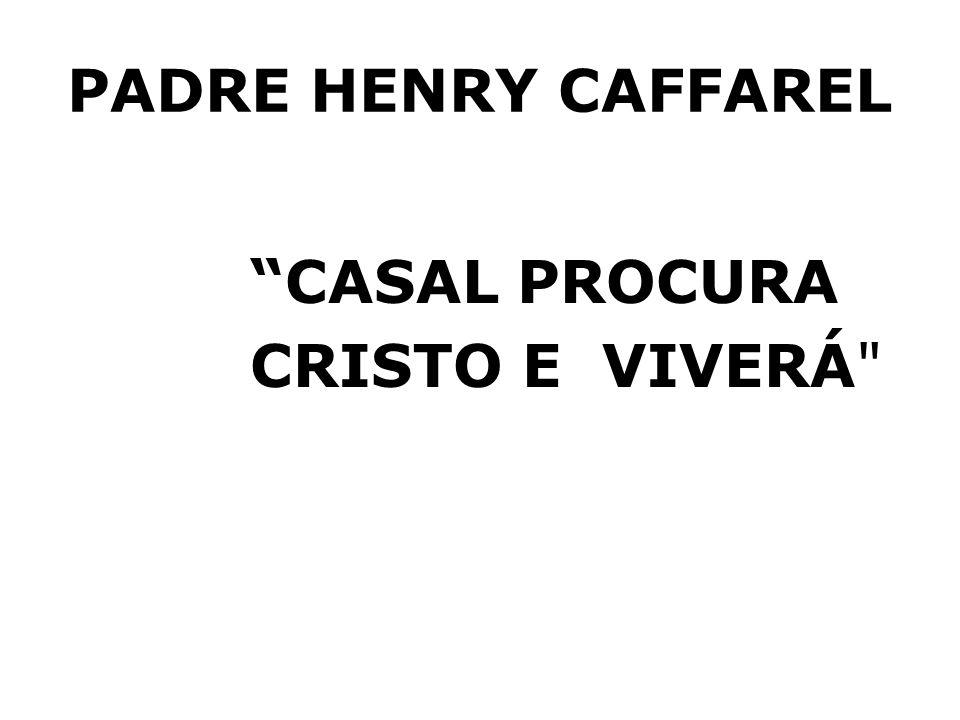 PADRE HENRY CAFFAREL CASAL PROCURA CRISTO E VIVERÁ