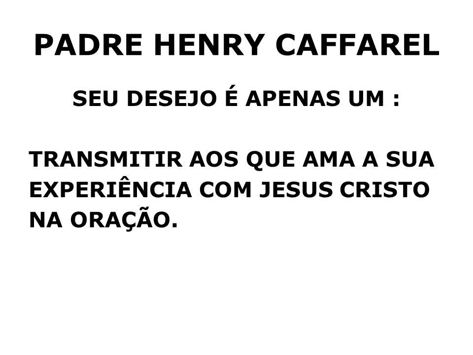 PADRE HENRY CAFFAREL SEU DESEJO É APENAS UM :