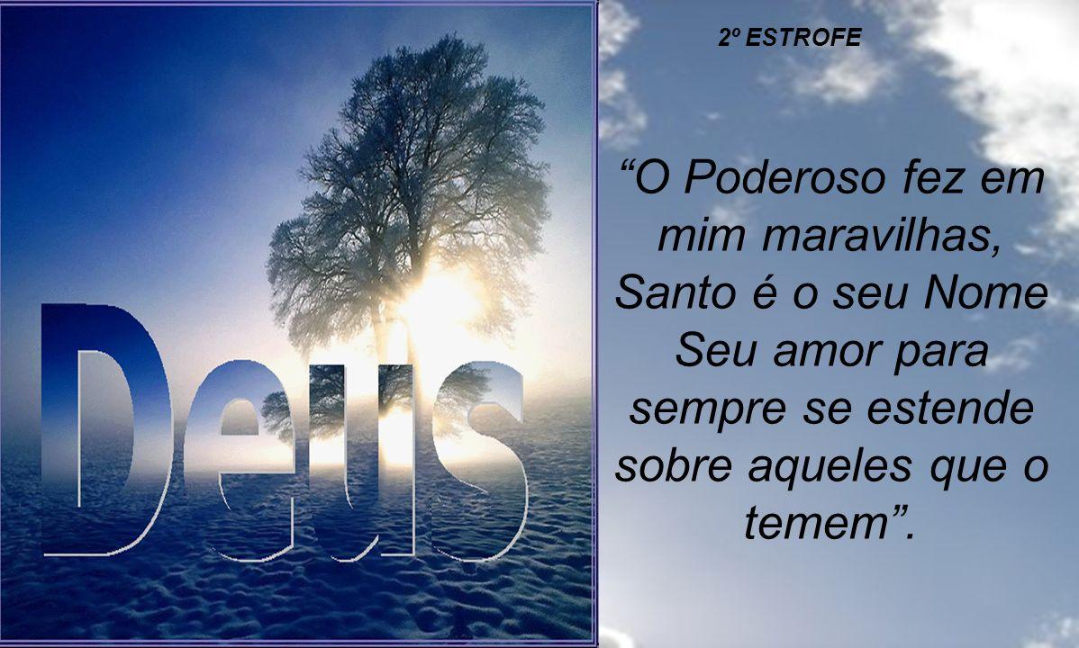 2º ESTROFE O Poderoso fez em mim maravilhas, Santo é o seu Nome Seu amor para sempre se estende sobre aqueles que o temem .