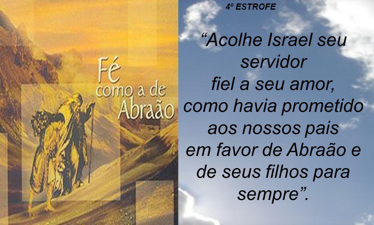 4º ESTROFE Acolhe Israel seu servidor fiel a seu amor, como havia prometido aos nossos pais em favor de Abraão e de seus filhos para sempre .