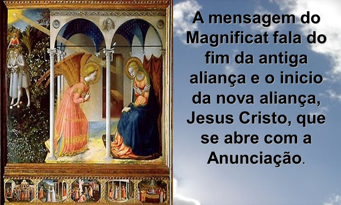 A mensagem do Magnificat fala do fim da antiga aliança e o inicio da nova aliança, Jesus Cristo, que se abre com a Anunciação.
