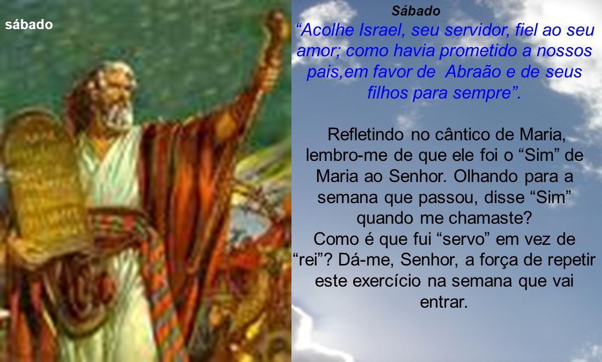 Sábado Acolhe Israel, seu servidor, fiel ao seu amor; como havia prometido a nossos pais,em favor de Abraão e de seus filhos para sempre .