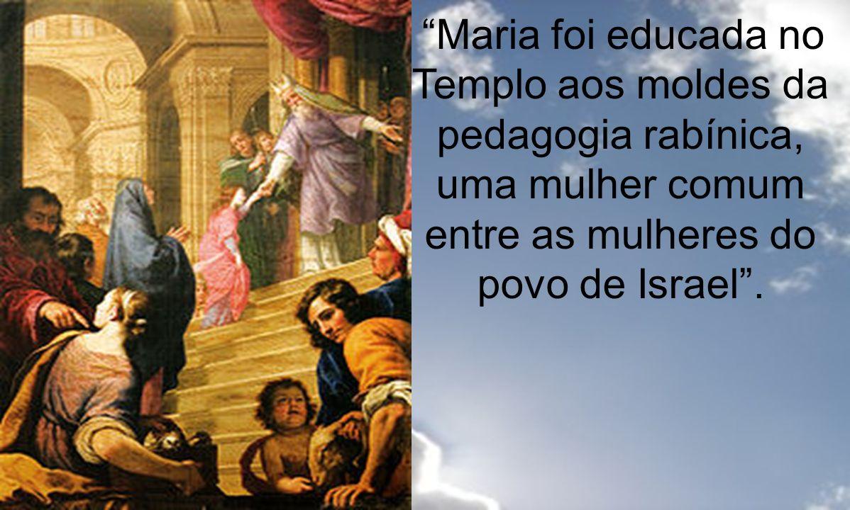 Maria foi educada no Templo aos moldes da pedagogia rabínica, uma mulher comum entre as mulheres do povo de Israel .