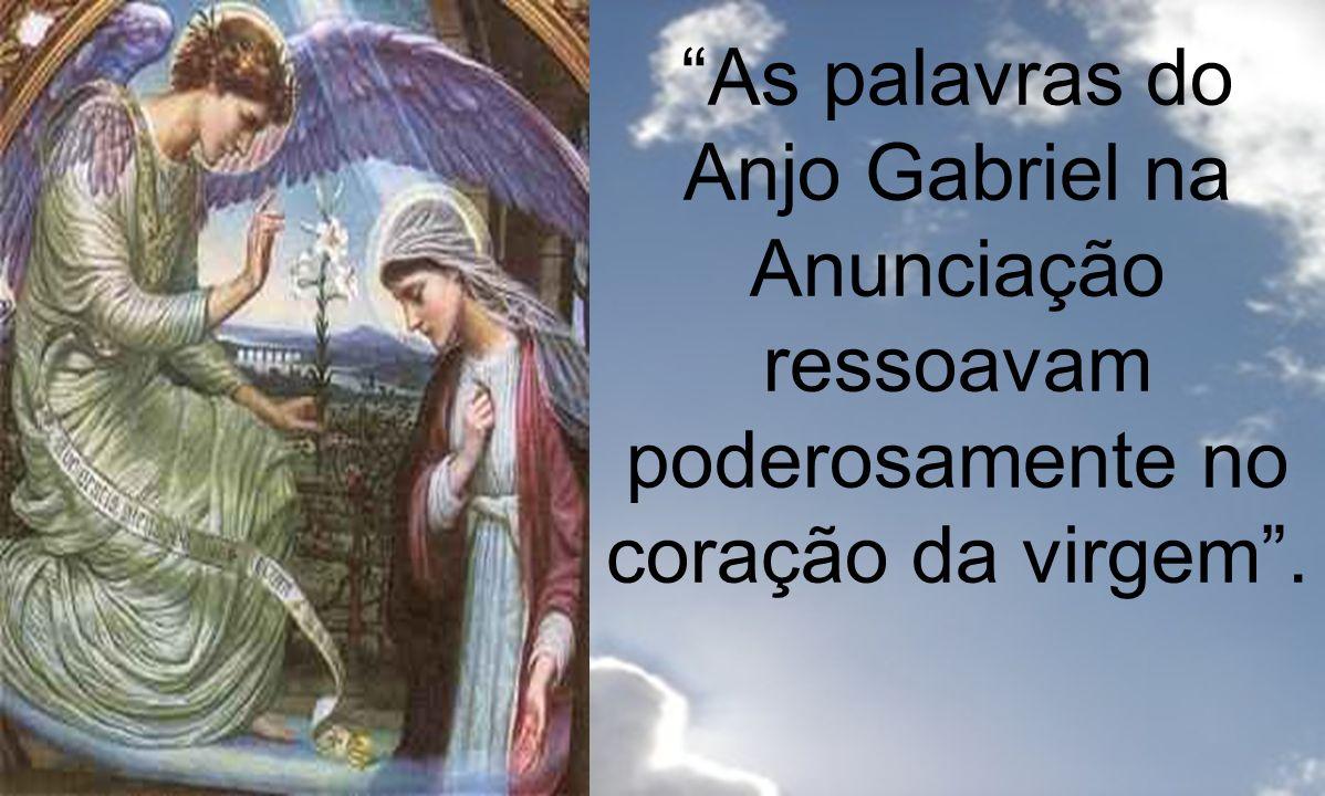 As palavras do Anjo Gabriel na Anunciação ressoavam poderosamente no coração da virgem .