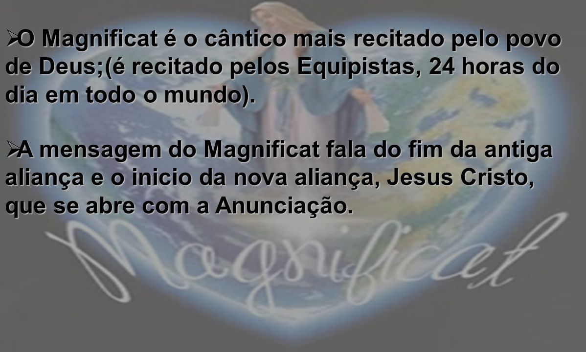 O Magnificat é o cântico mais recitado pelo povo de Deus;(é recitado pelos Equipistas, 24 horas do dia em todo o mundo).