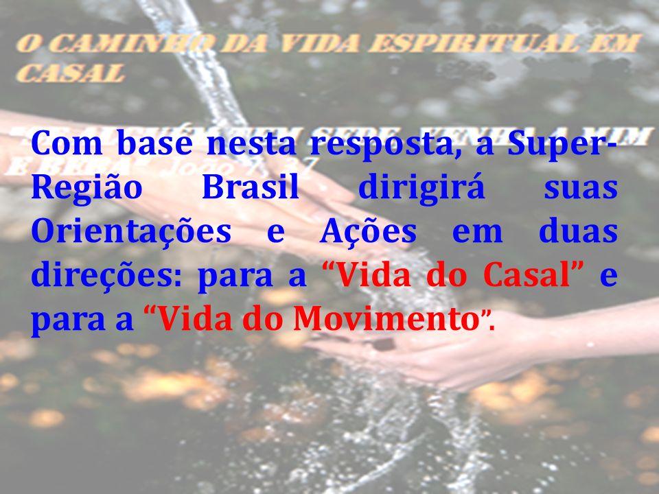 Com base nesta resposta, a Super-Região Brasil dirigirá suas Orientações e Ações em duas direções: para a Vida do Casal e para a Vida do Movimento .