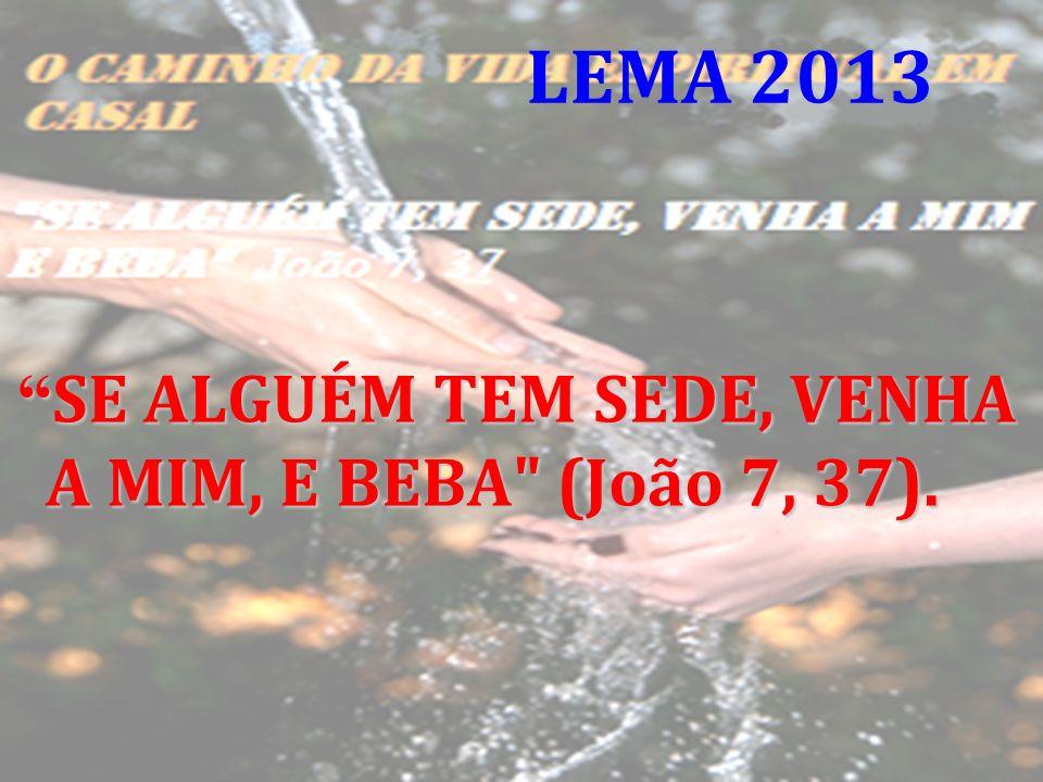 LEMA 2013 SE ALGUÉM TEM SEDE, VENHA A MIM, E BEBA (João 7, 37).