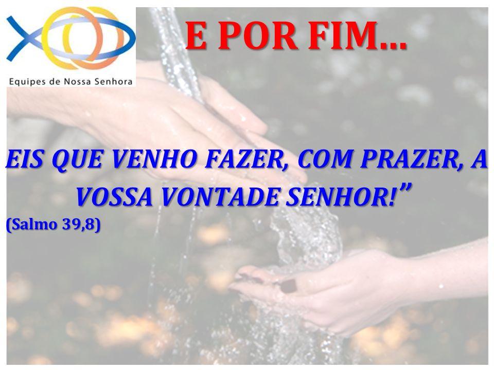 EIS QUE VENHO FAZER, COM PRAZER, A VOSSA VONTADE SENHOR! (Salmo 39,8)
