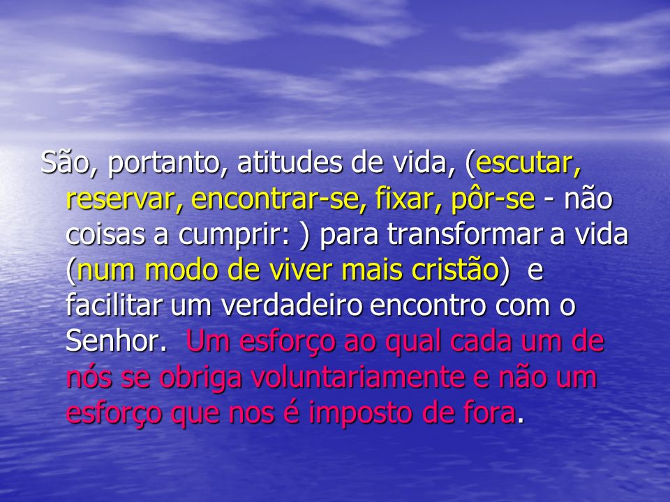 São, portanto, atitudes de vida, (escutar, reservar, encontrar-se, fixar, pôr-se - não coisas a cumprir: ) para transformar a vida (num modo de viver mais cristão) e facilitar um verdadeiro encontro com o Senhor.