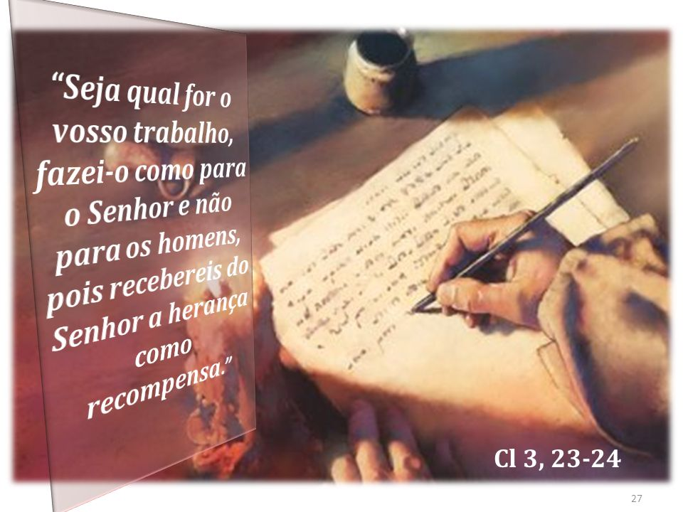 Seja qual for o vosso trabalho, fazei-o como para o Senhor e não para os homens, pois recebereis do Senhor a herança como recompensa.