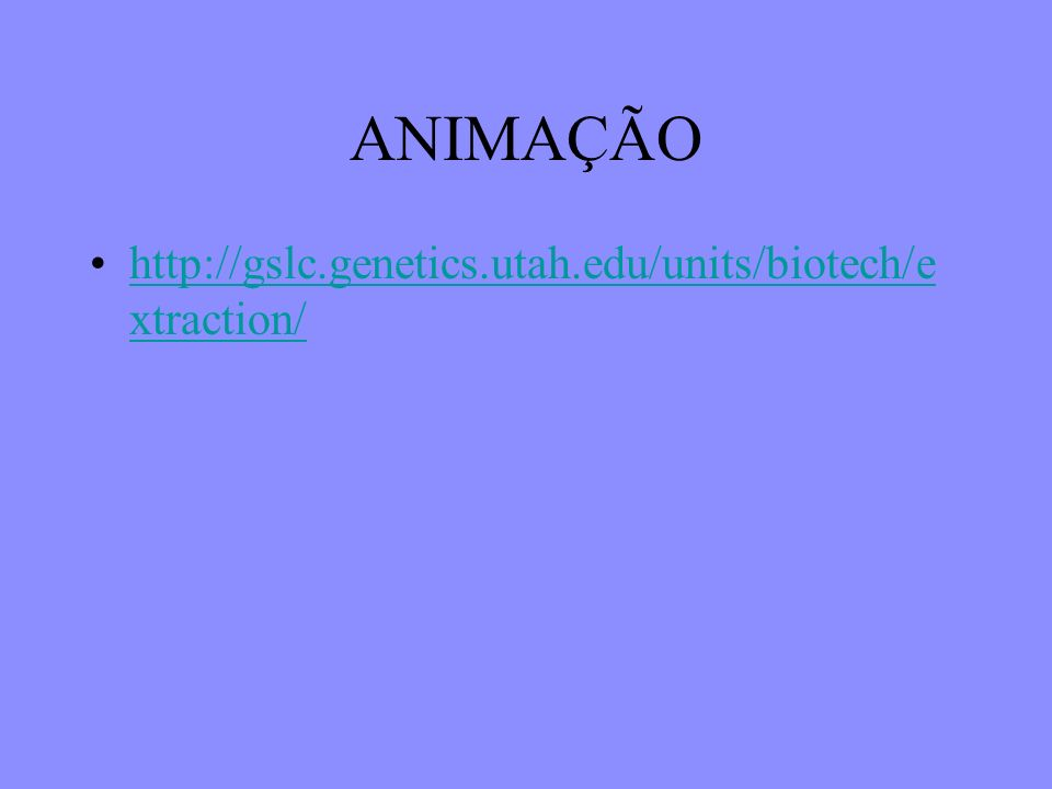 ANIMAÇÃO http://gslc.genetics.utah.edu/units/biotech/extraction/
