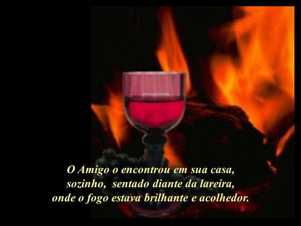 O Amigo o encontrou em sua casa, sozinho, sentado diante da lareira, onde o fogo estava brilhante e acolhedor.