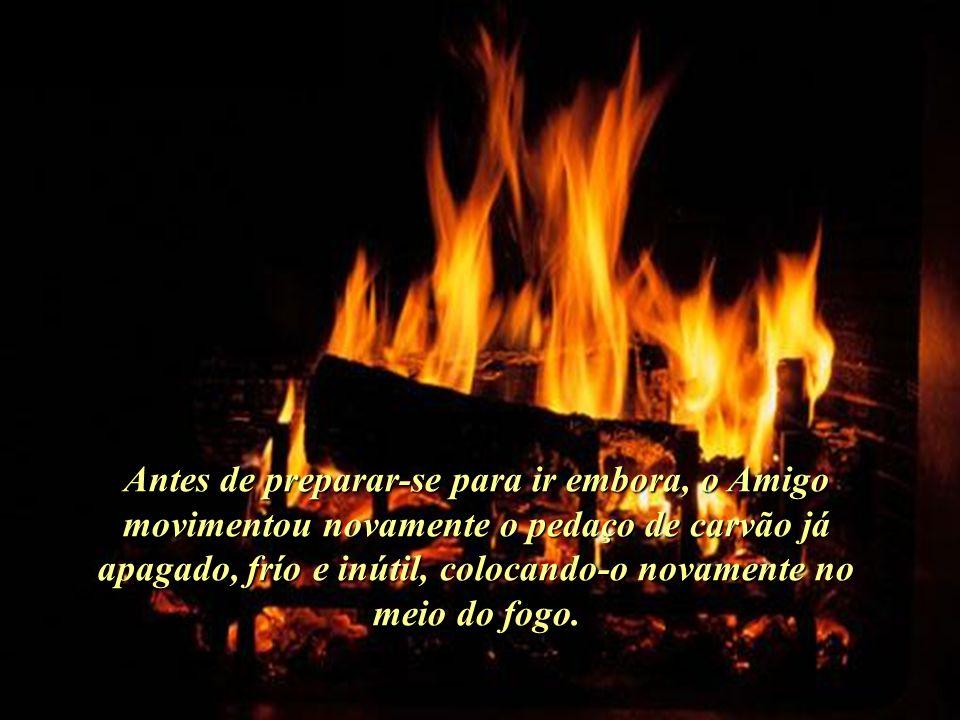 Antes de preparar-se para ir embora, o Amigo movimentou novamente o pedaço de carvão já apagado, frío e inútil, colocando-o novamente no meio do fogo.