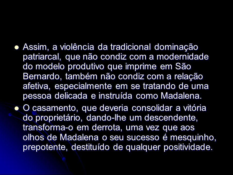 Assim, a violência da tradicional dominação patriarcal, que não condiz com a modernidade do modelo produtivo que imprime em São Bernardo, também não condiz com a relação afetiva, especialmente em se tratando de uma pessoa delicada e instruída como Madalena.