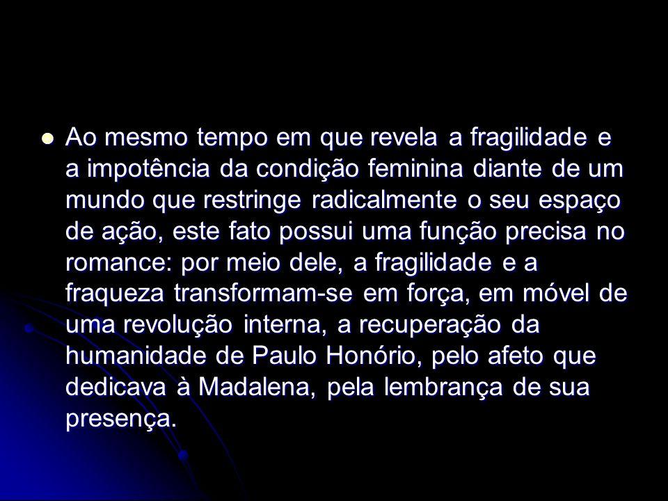 Ao mesmo tempo em que revela a fragilidade e a impotência da condição feminina diante de um mundo que restringe radicalmente o seu espaço de ação, este fato possui uma função precisa no romance: por meio dele, a fragilidade e a fraqueza transformam-se em força, em móvel de uma revolução interna, a recuperação da humanidade de Paulo Honório, pelo afeto que dedicava à Madalena, pela lembrança de sua presença.
