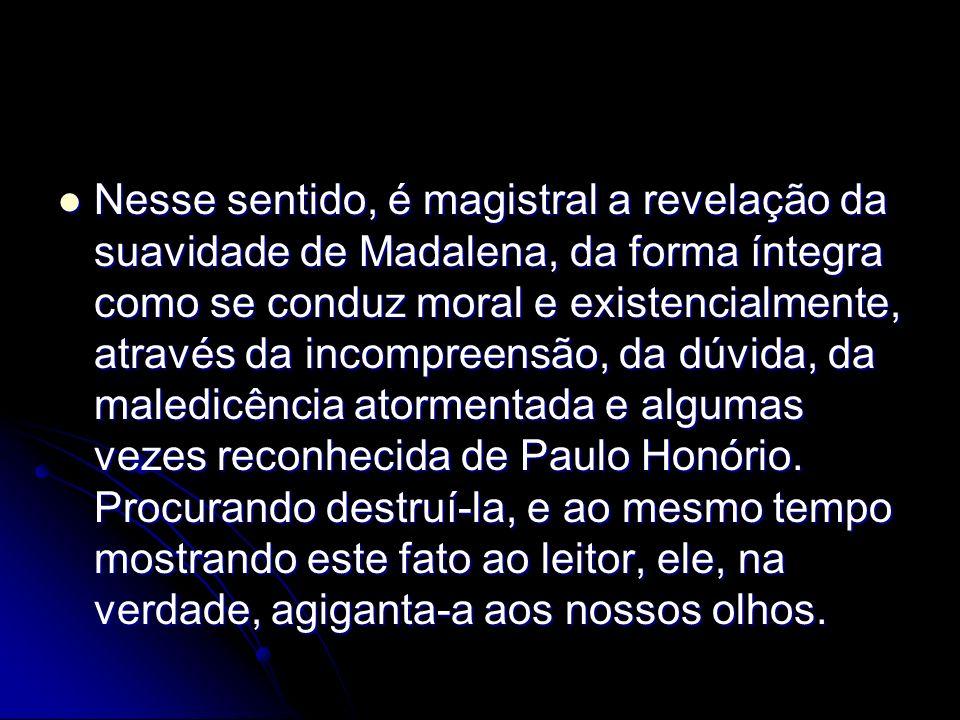 Nesse sentido, é magistral a revelação da suavidade de Madalena, da forma íntegra como se conduz moral e existencialmente, através da incompreensão, da dúvida, da maledicência atormentada e algumas vezes reconhecida de Paulo Honório.