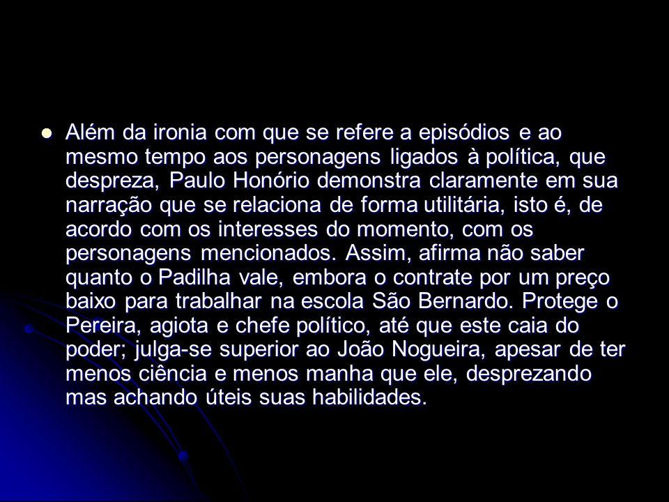 Além da ironia com que se refere a episódios e ao mesmo tempo aos personagens ligados à política, que despreza, Paulo Honório demonstra claramente em sua narração que se relaciona de forma utilitária, isto é, de acordo com os interesses do momento, com os personagens mencionados.