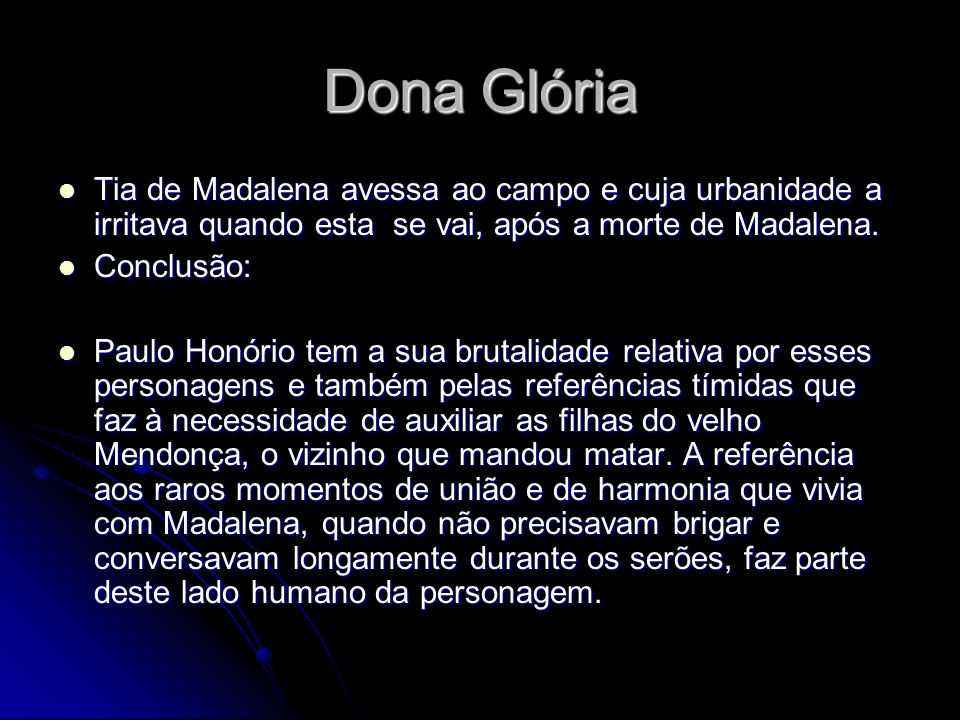 Dona GlóriaTia de Madalena avessa ao campo e cuja urbanidade a irritava quando esta se vai, após a morte de Madalena.