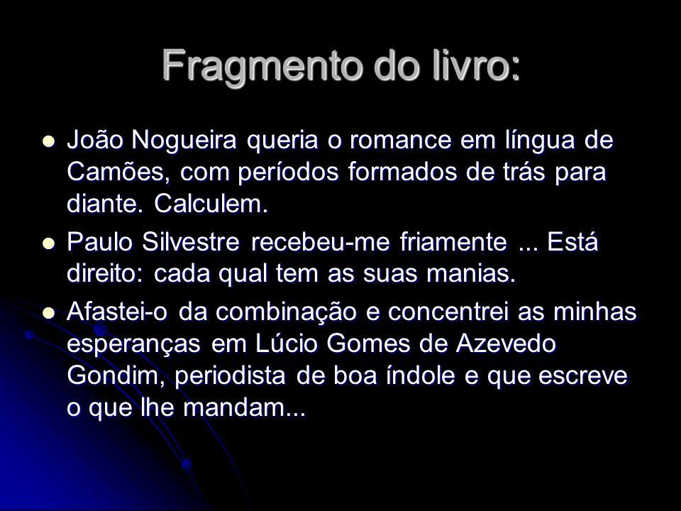 Fragmento do livro:João Nogueira queria o romance em língua de Camões, com períodos formados de trás para diante. Calculem.