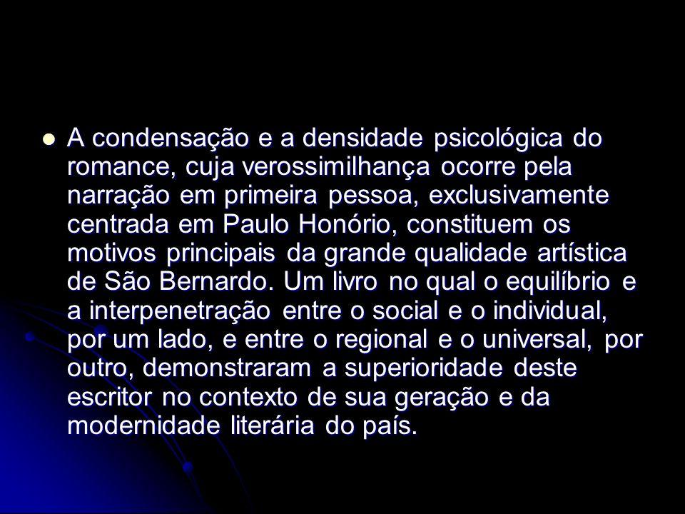 A condensação e a densidade psicológica do romance, cuja verossimilhança ocorre pela narração em primeira pessoa, exclusivamente centrada em Paulo Honório, constituem os motivos principais da grande qualidade artística de São Bernardo.