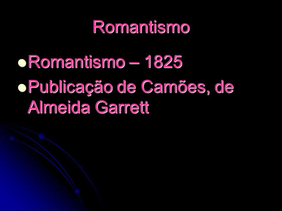 Romantismo Romantismo – 1825 Publicação de Camões, de Almeida Garrett