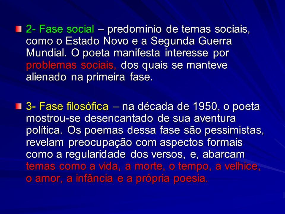 2- Fase social – predomínio de temas sociais, como o Estado Novo e a Segunda Guerra Mundial. O poeta manifesta interesse por problemas sociais, dos quais se manteve alienado na primeira fase.