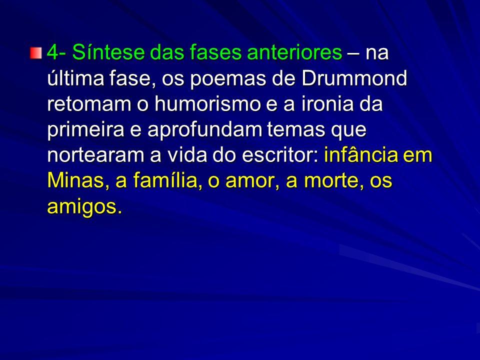 4- Síntese das fases anteriores – na última fase, os poemas de Drummond retomam o humorismo e a ironia da primeira e aprofundam temas que nortearam a vida do escritor: infância em Minas, a família, o amor, a morte, os amigos.