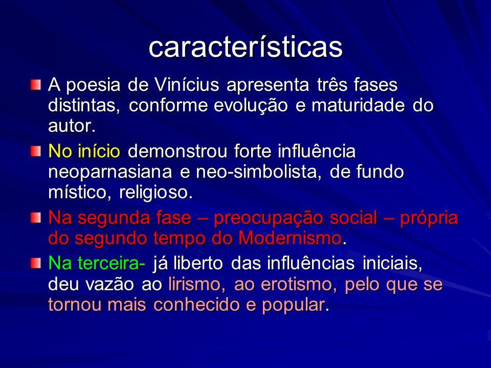 características A poesia de Vinícius apresenta três fases distintas, conforme evolução e maturidade do autor.