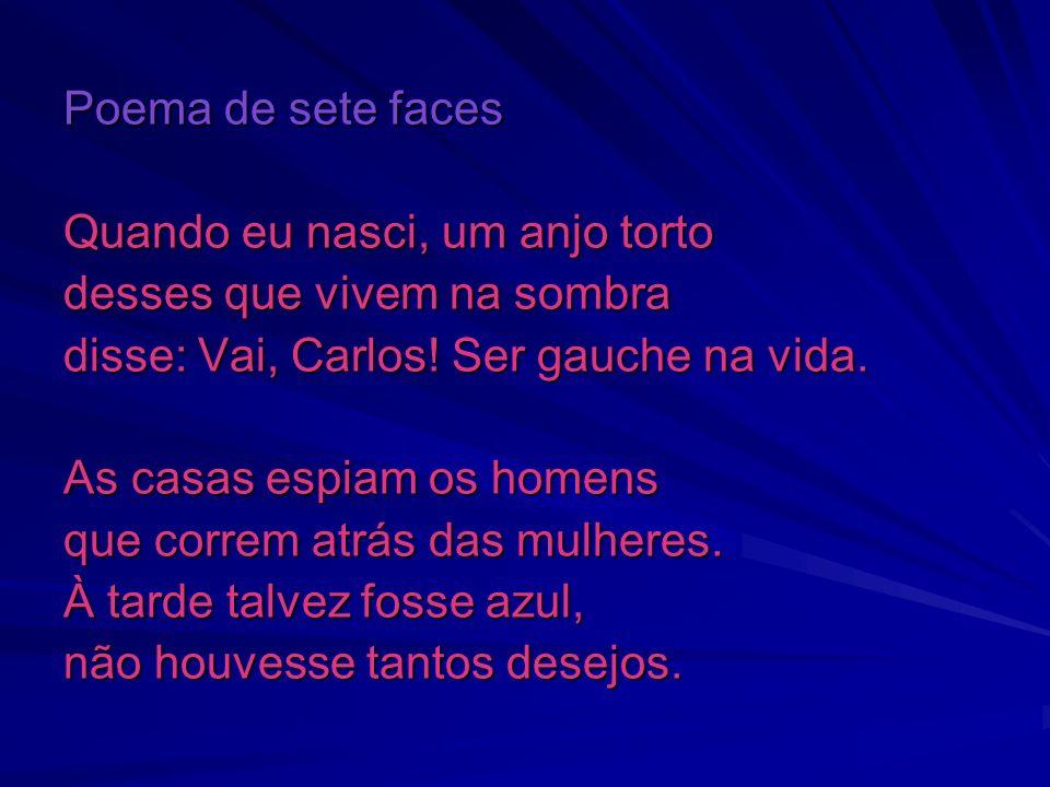 Poema de sete faces Quando eu nasci, um anjo torto. desses que vivem na sombra. disse: Vai, Carlos! Ser gauche na vida.
