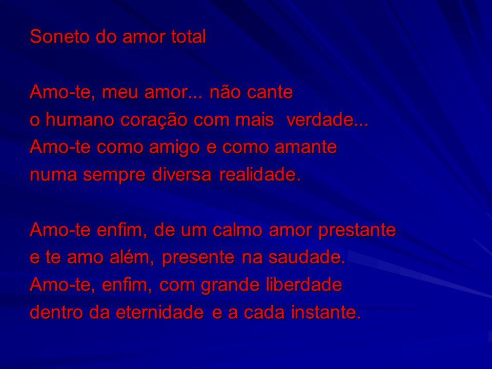 Soneto do amor total Amo-te, meu amor... não cante. o humano coração com mais verdade... Amo-te como amigo e como amante.