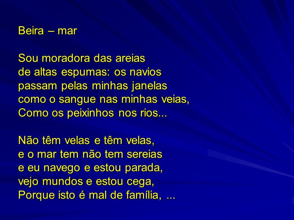 Beira – mar Sou moradora das areias. de altas espumas: os navios. passam pelas minhas janelas. como o sangue nas minhas veias,