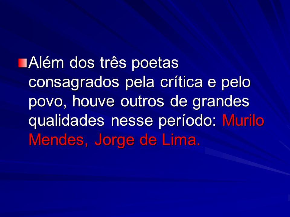 Além dos três poetas consagrados pela crítica e pelo povo, houve outros de grandes qualidades nesse período: Murilo Mendes, Jorge de Lima.