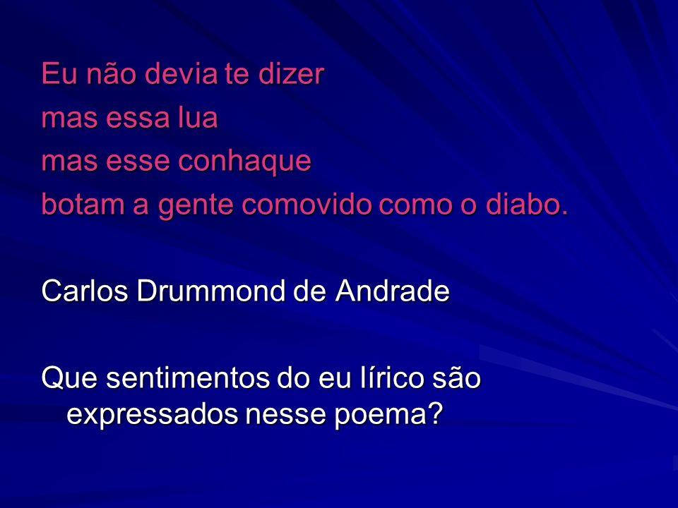Eu não devia te dizer mas essa lua. mas esse conhaque. botam a gente comovido como o diabo. Carlos Drummond de Andrade.