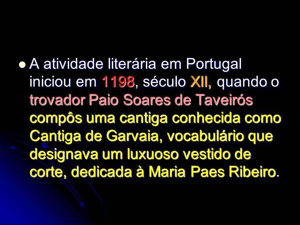 A atividade literária em Portugal iniciou em 1198, século XII, quando o trovador Paio Soares de Taveirós compôs uma cantiga conhecida como Cantiga de Garvaia, vocabulário que designava um luxuoso vestido de corte, dedicada à Maria Paes Ribeiro.