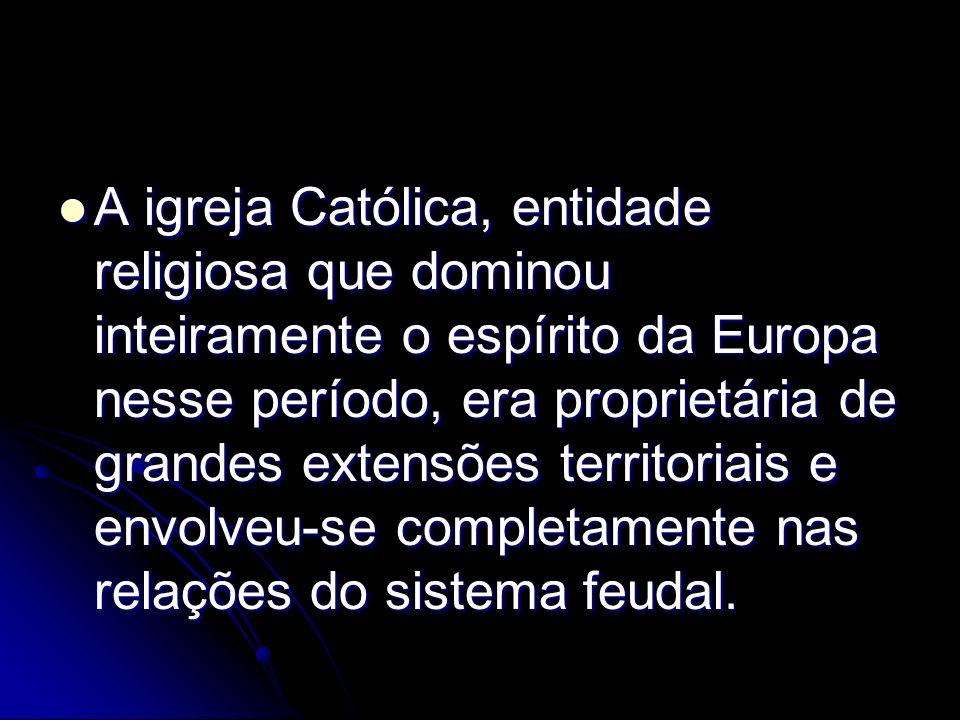 A igreja Católica, entidade religiosa que dominou inteiramente o espírito da Europa nesse período, era proprietária de grandes extensões territoriais e envolveu-se completamente nas relações do sistema feudal.